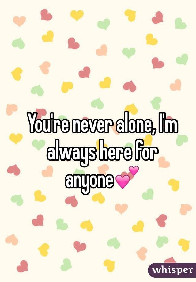 You're never alone, I'm always here for anyone💕