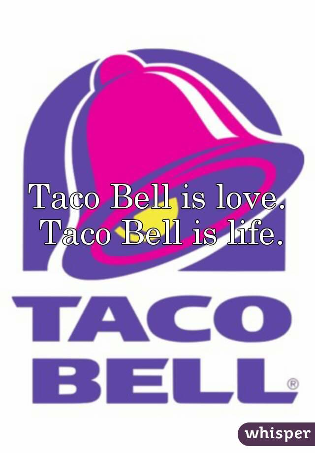 Taco Bell is love. Taco Bell is life.