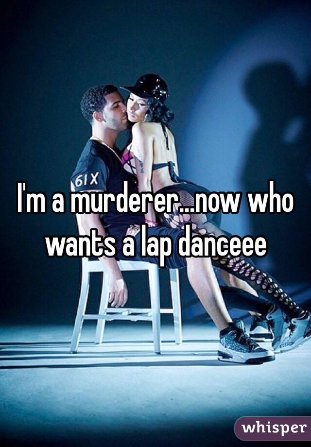 I'm a murderer...now who wants a lap danceee