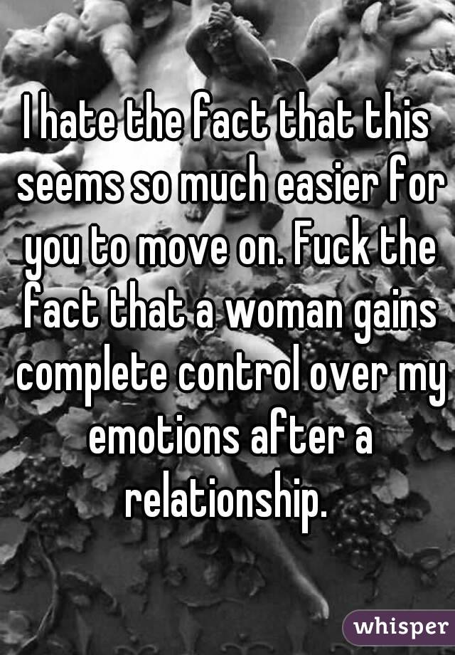I hate the fact that this seems so much easier for you to move on. Fuck the fact that a woman gains complete control over my emotions after a relationship.