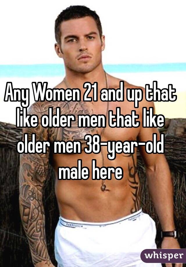 Any Women 21 and up that like older men that like older men 38-year-old male here