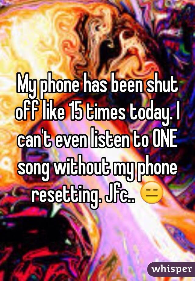 My phone has been shut off like 15 times today. I can't even listen to ONE song without my phone resetting. Jfc.. 😑
