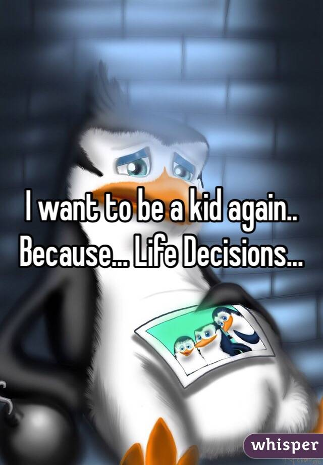 I want to be a kid again.. Because... Life Decisions...