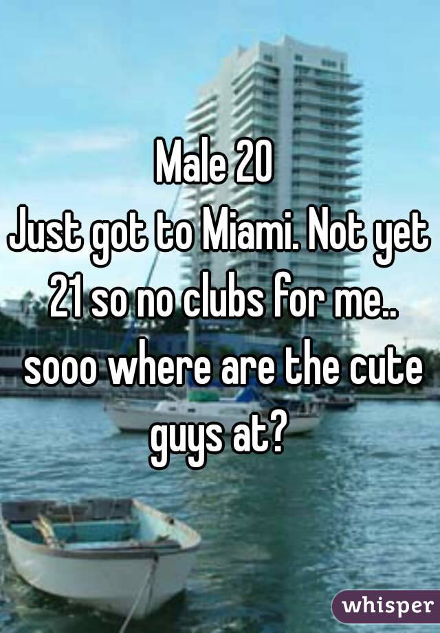 Male 20  Just got to Miami. Not yet 21 so no clubs for me.. sooo where are the cute guys at?