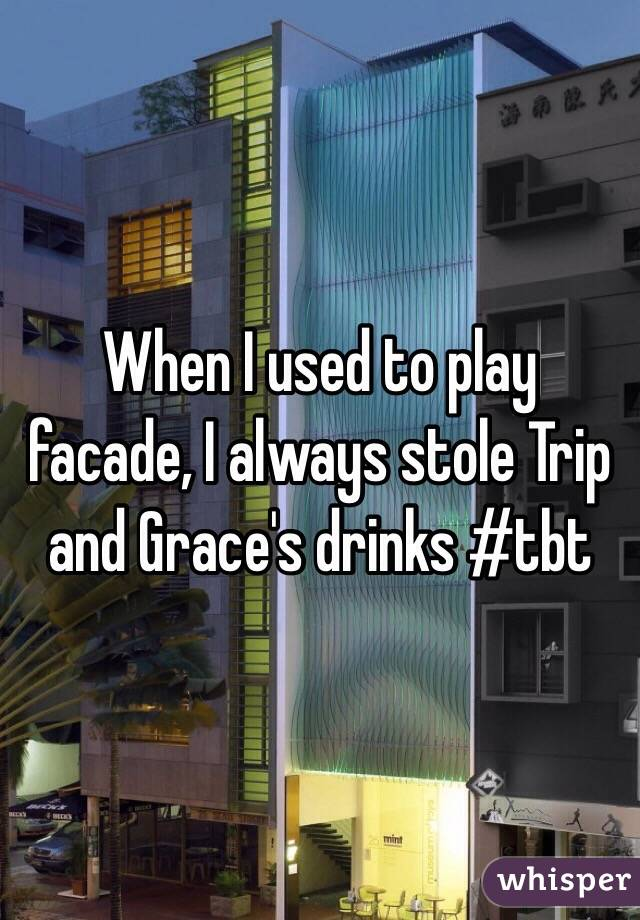 When I used to play facade, I always stole Trip and Grace's drinks #tbt
