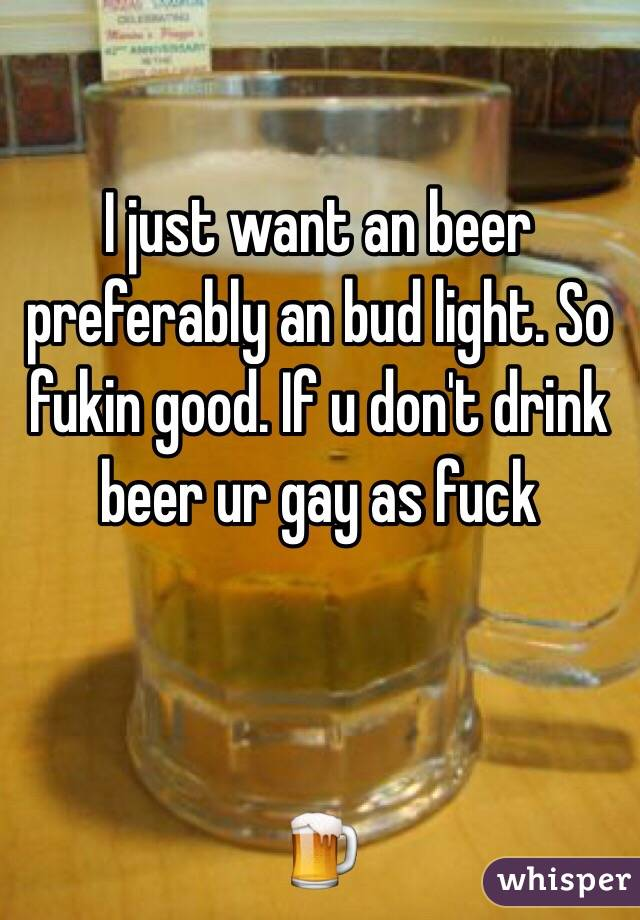 I just want an beer preferably an bud light. So fukin good. If u don't drink beer ur gay as fuck     🍺