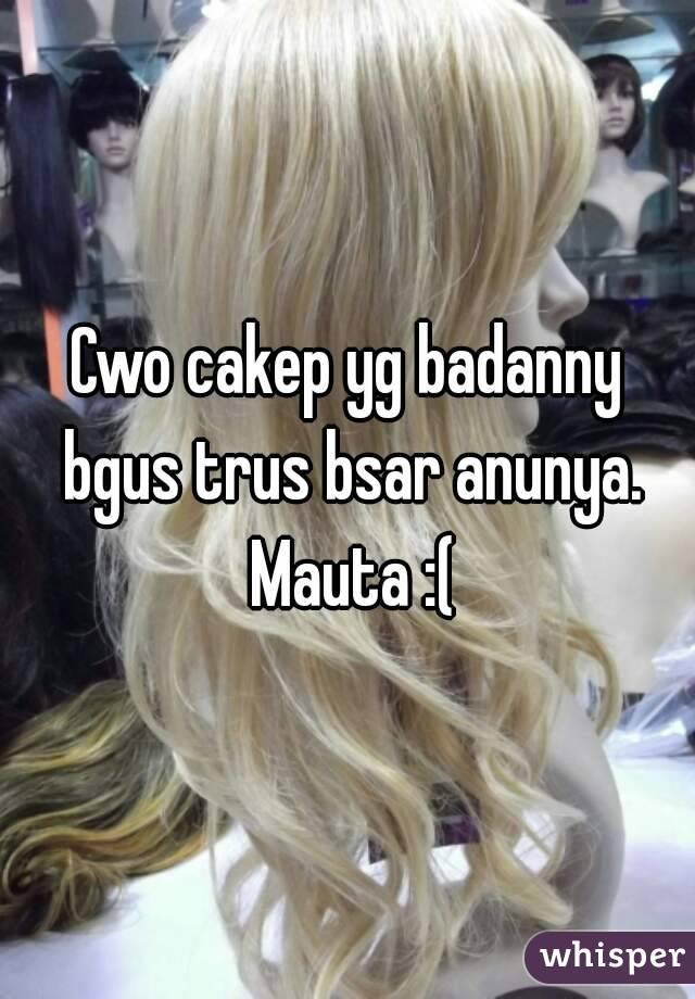 Cwo cakep yg badanny bgus trus bsar anunya. Mauta :(
