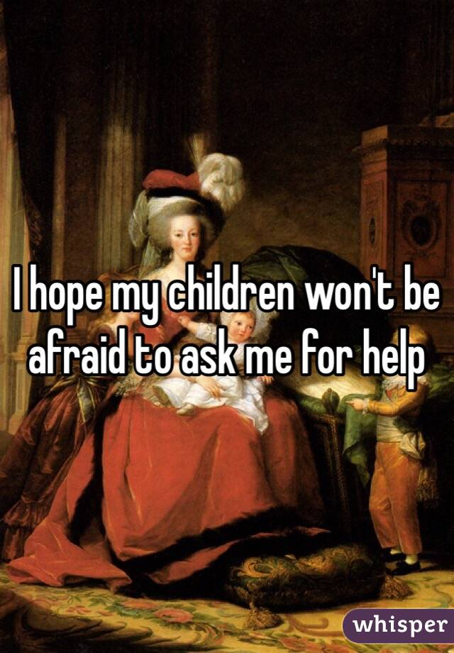 I hope my children won't be afraid to ask me for help