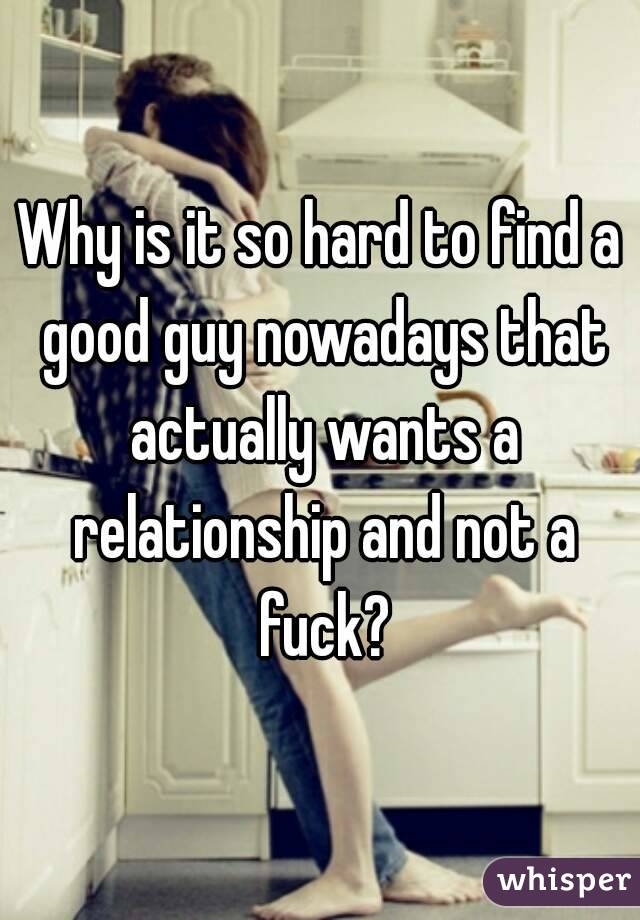 Why is it so hard to find a good guy nowadays that actually wants a relationship and not a fuck?