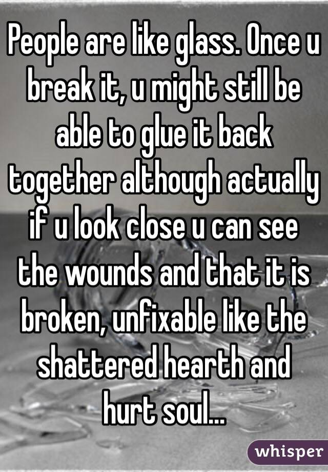 People are like glass. Once u break it, u might still be able to glue it back together although actually if u look close u can see the wounds and that it is broken, unfixable like the shattered hearth and hurt soul...