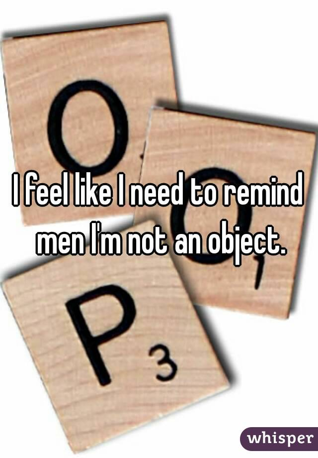 I feel like I need to remind men I'm not an object.
