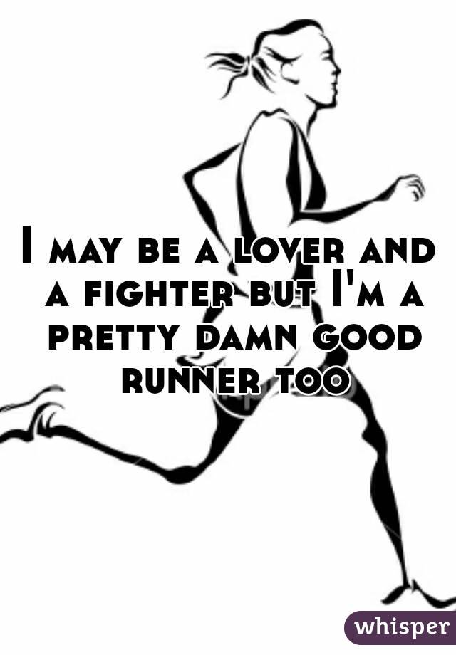 I may be a lover and a fighter but I'm a pretty damn good runner too