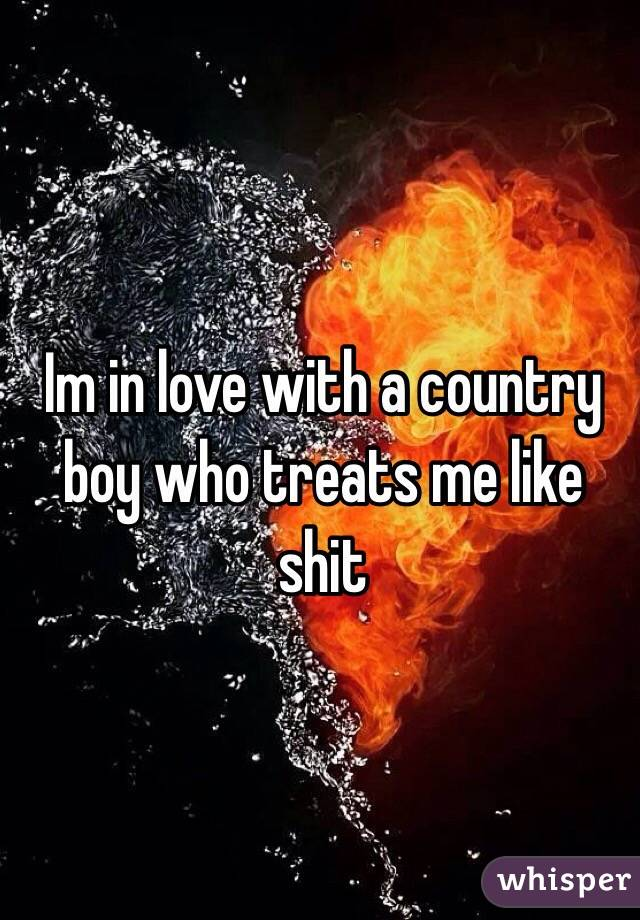 Im in love with a country boy who treats me like shit