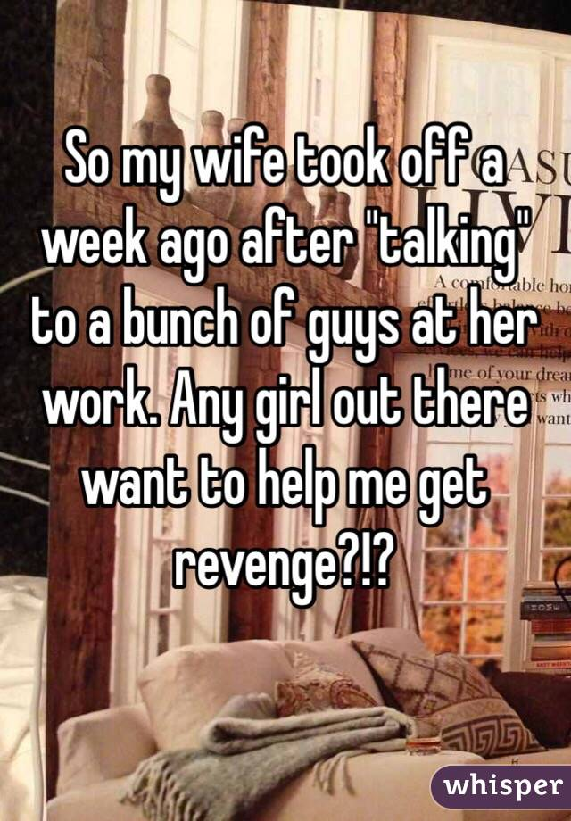 """So my wife took off a week ago after """"talking"""" to a bunch of guys at her work. Any girl out there want to help me get revenge?!?"""