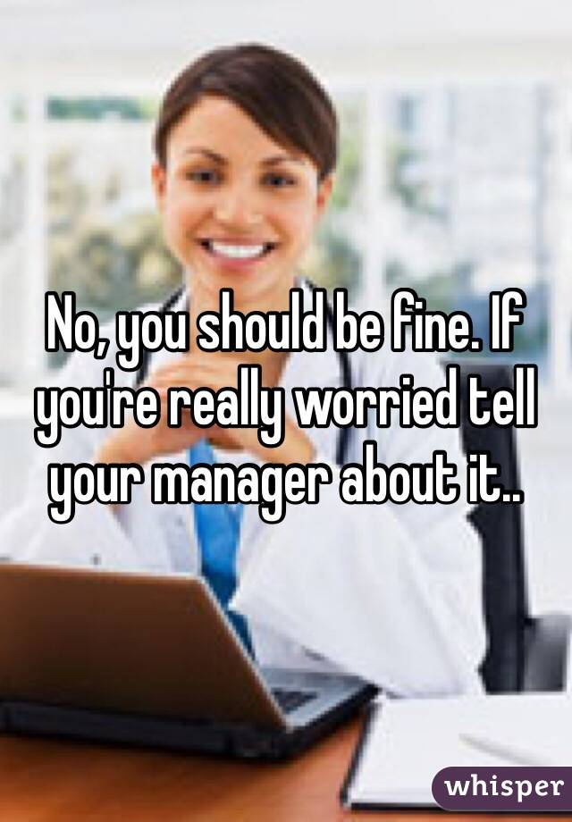 No, you should be fine. If you're really worried tell your manager about it..
