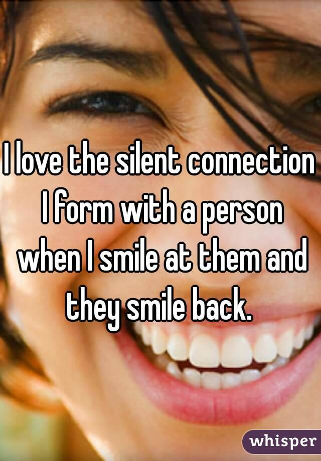 I love the silent connection I form with a person when I smile at them and they smile back.