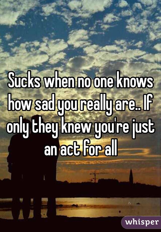 Sucks when no one knows how sad you really are.. If only they knew you're just an act for all