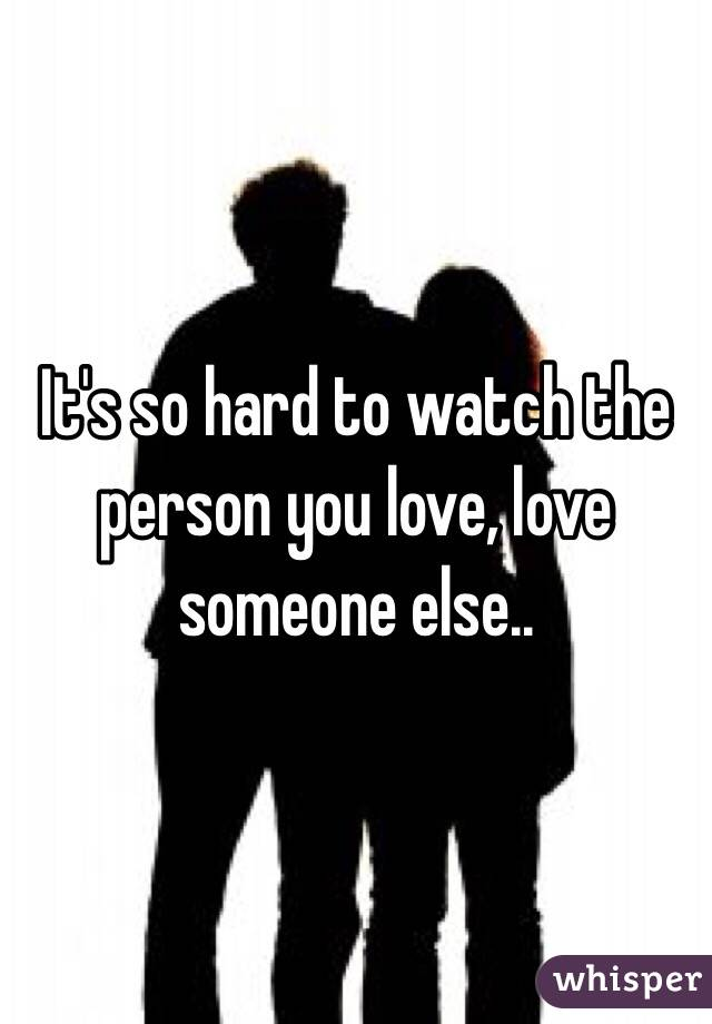 It's so hard to watch the person you love, love someone else..