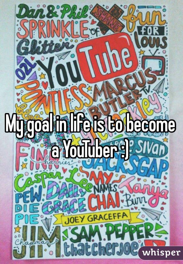 My goal in life is to become a YouTuber :)