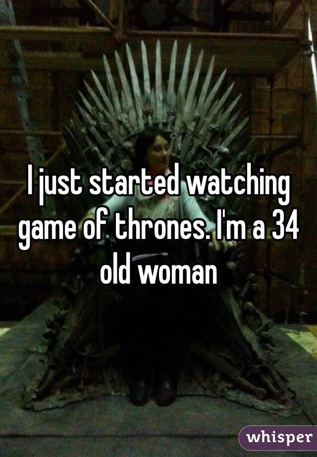 I just started watching game of thrones. I'm a 34 old woman