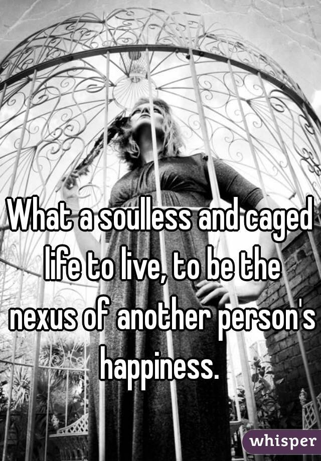 What a soulless and caged life to live, to be the nexus of another person's happiness.