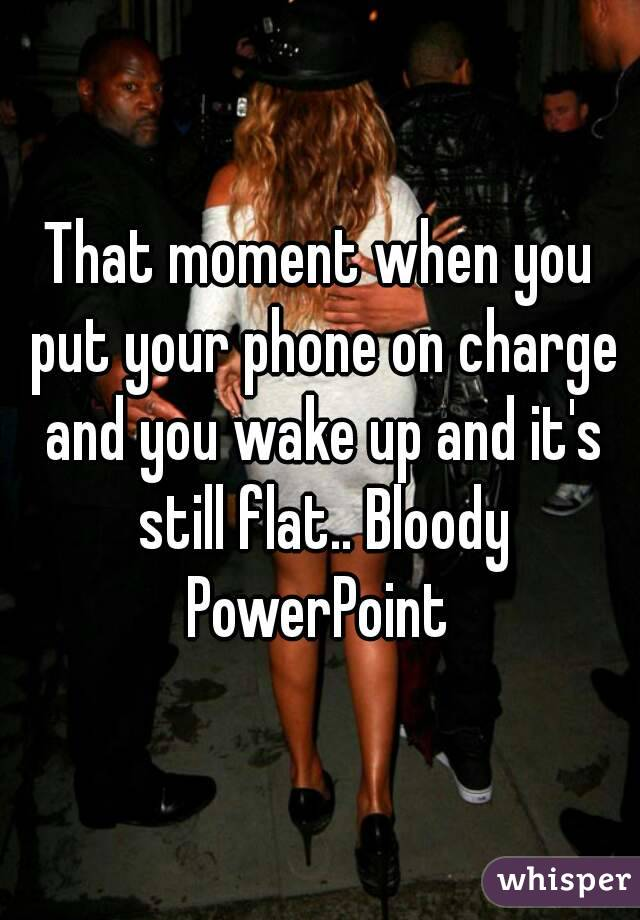 That moment when you put your phone on charge and you wake up and it's still flat.. Bloody PowerPoint