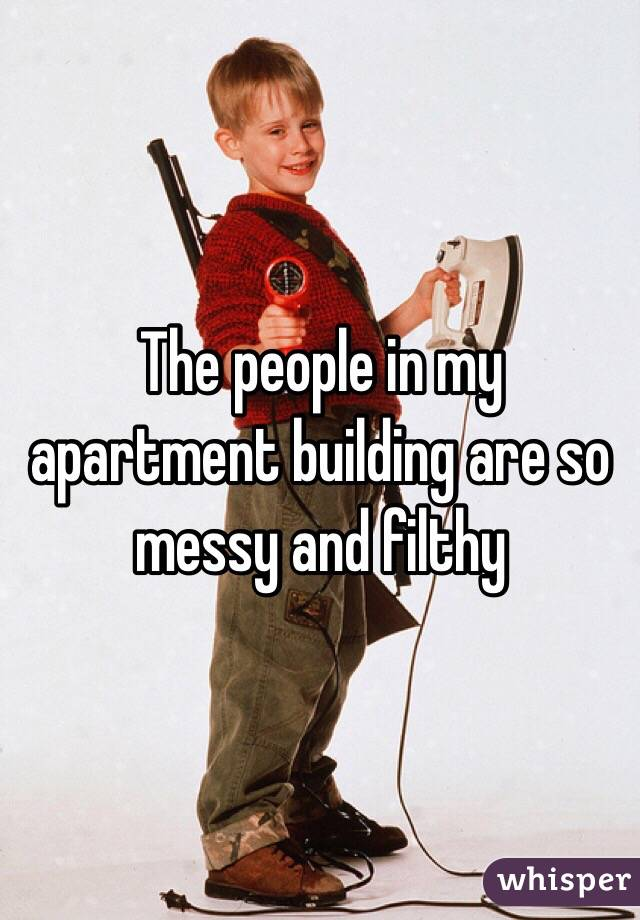 The people in my apartment building are so messy and filthy