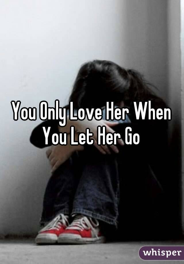 You Only Love Her When You Let Her Go