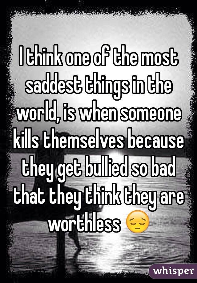 I think one of the most saddest things in the world, is when someone kills themselves because they get bullied so bad that they think they are worthless 😔