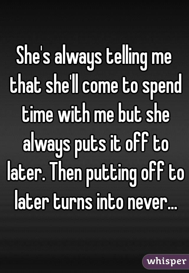 She's always telling me that she'll come to spend time with me but she always puts it off to later. Then putting off to later turns into never...