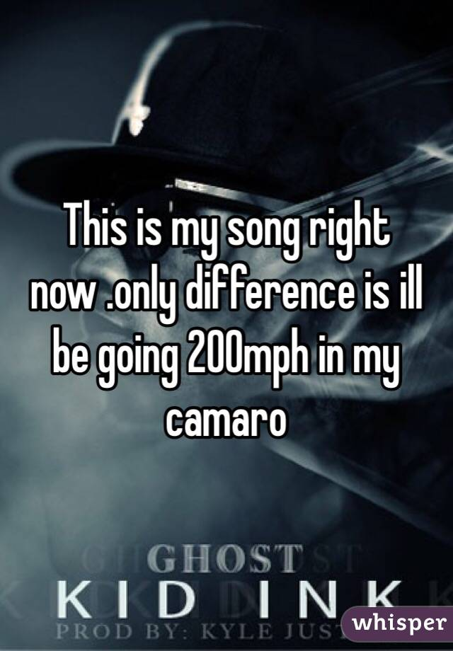 This is my song right now .only difference is ill be going 200mph in my camaro