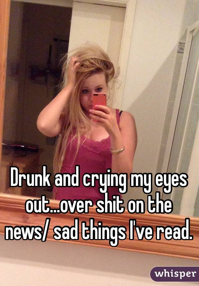 Drunk and crying my eyes out...over shit on the news/ sad things I've read.