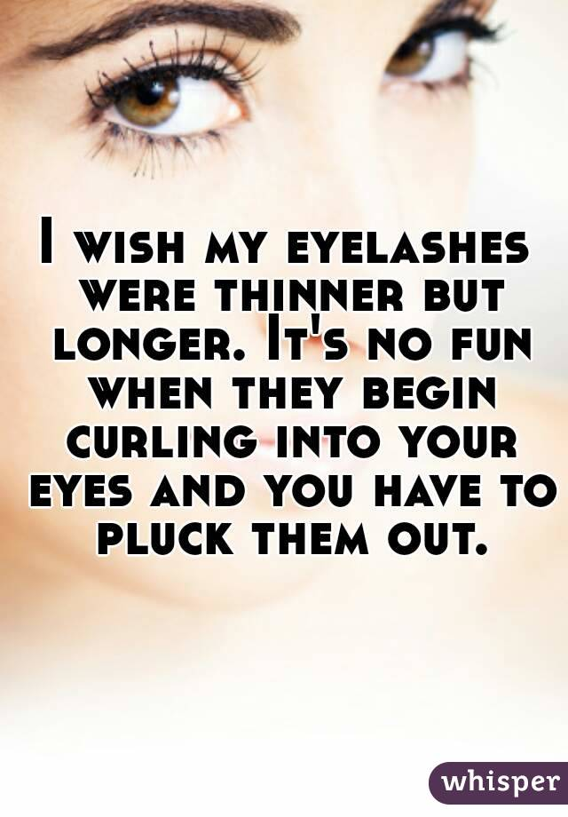 I wish my eyelashes were thinner but longer. It's no fun when they begin curling into your eyes and you have to pluck them out.