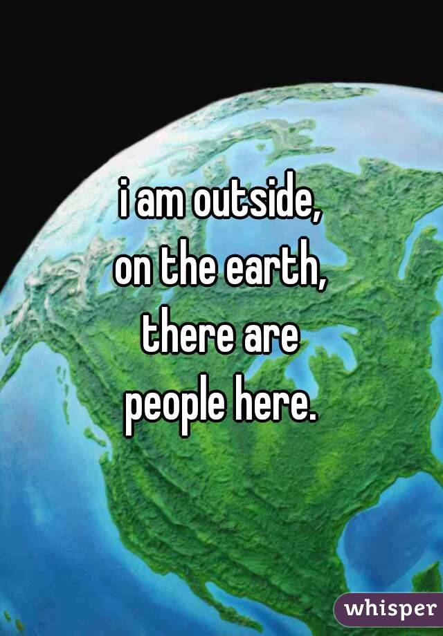 i am outside, on the earth, there are people here.