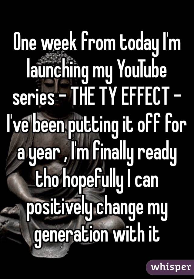 One week from today I'm launching my YouTube series - THE TY EFFECT - I've been putting it off for a year , I'm finally ready tho hopefully I can positively change my generation with it