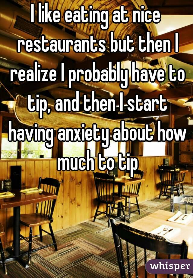 I like eating at nice restaurants but then I realize I probably have to tip, and then I start having anxiety about how much to tip