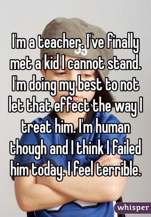 I'm a teacher. I've finally met a kid I cannot stand. I'm doing my best to not let that effect the way I treat him. I'm human though and I think I failed him today. I feel terrible.