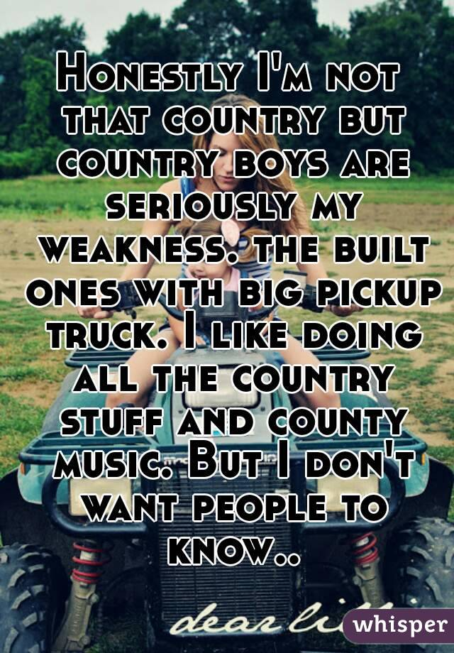 Honestly I'm not that country but country boys are seriously my weakness. the built ones with big pickup truck. I like doing all the country stuff and county music. But I don't want people to know..