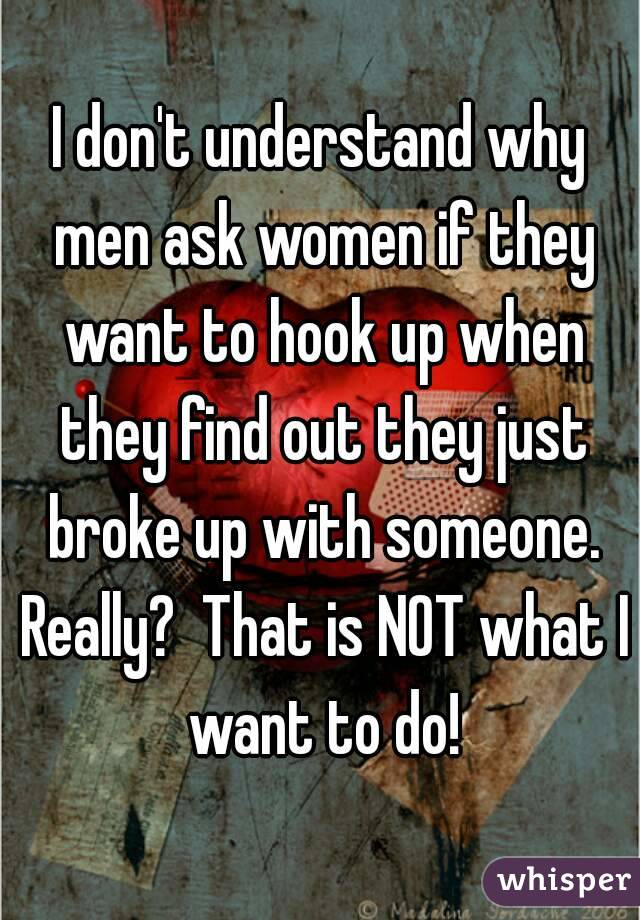 I don't understand why men ask women if they want to hook up when they find out they just broke up with someone. Really?  That is NOT what I want to do!