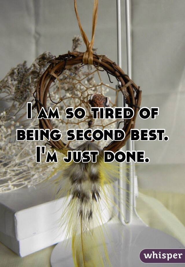 I am so tired of being second best. I'm just done.