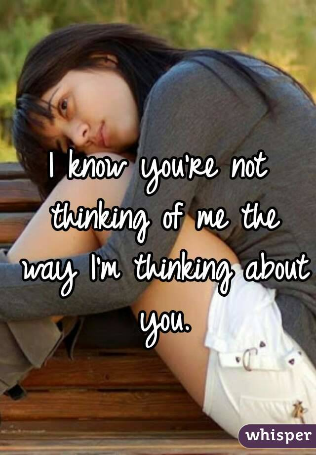 I know you're not thinking of me the way I'm thinking about you.