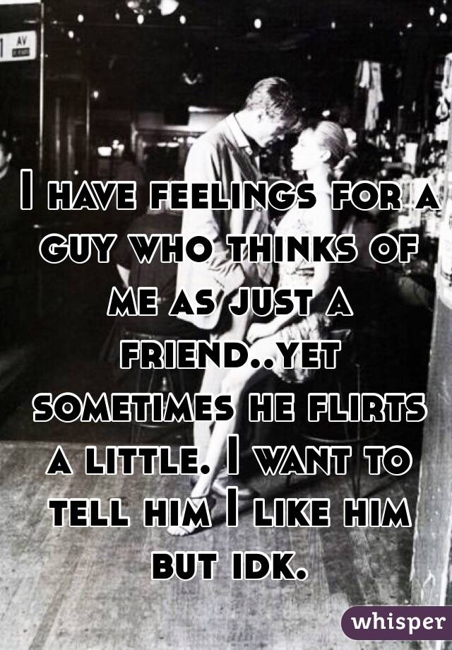 I have feelings for a guy who thinks of me as just a friend..yet sometimes he flirts a little. I want to tell him I like him but idk.