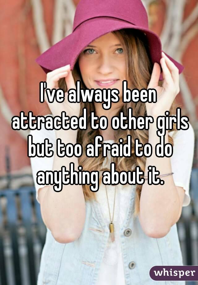I've always been attracted to other girls but too afraid to do anything about it.