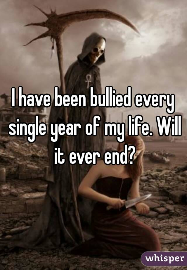 I have been bullied every single year of my life. Will it ever end?