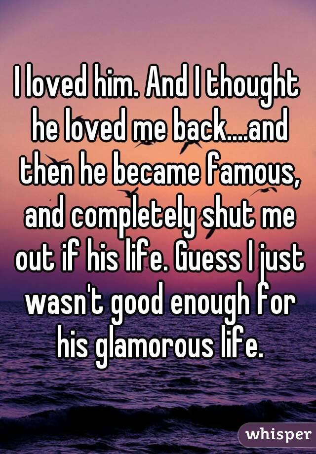 I loved him. And I thought he loved me back....and then he became famous, and completely shut me out if his life. Guess I just wasn't good enough for his glamorous life.