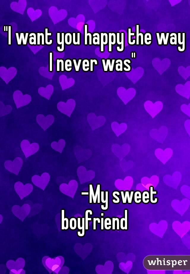 """I want you happy the way I never was""                            -My sweet boyfriend"
