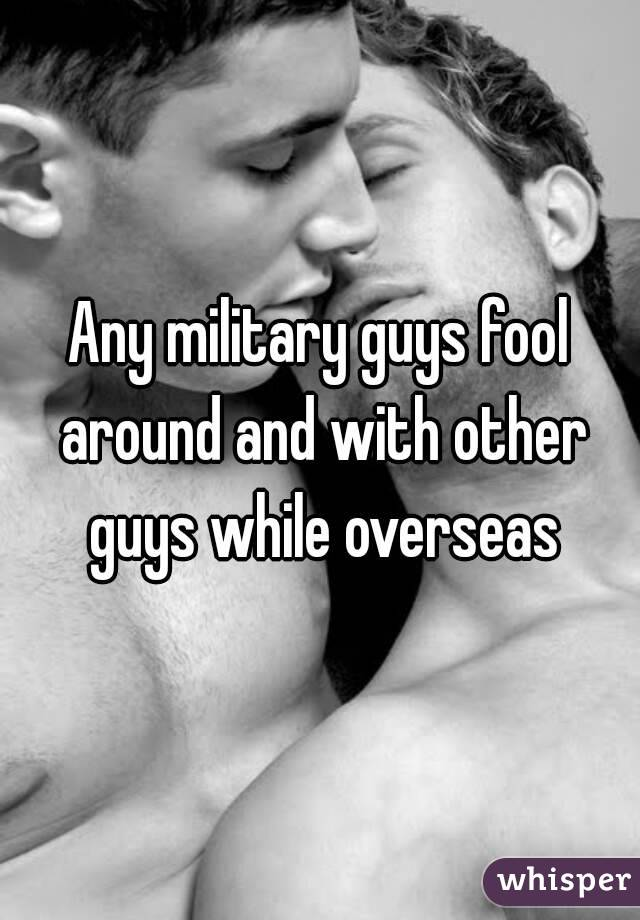 Any military guys fool around and with other guys while overseas