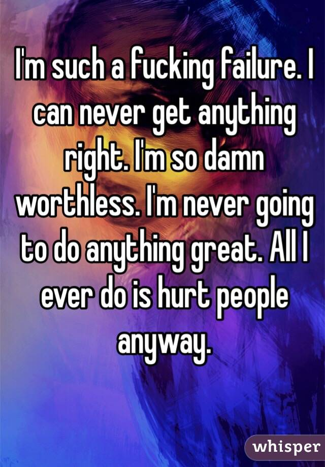 I'm such a fucking failure. I can never get anything right. I'm so damn worthless. I'm never going to do anything great. All I ever do is hurt people anyway.