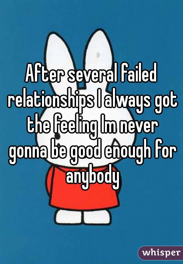 After several failed relationships I always got the feeling Im never gonna be good enough for anybody