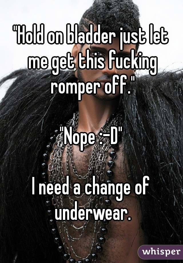 """Hold on bladder just let me get this fucking romper off.""  ""Nope :-D""  I need a change of underwear."